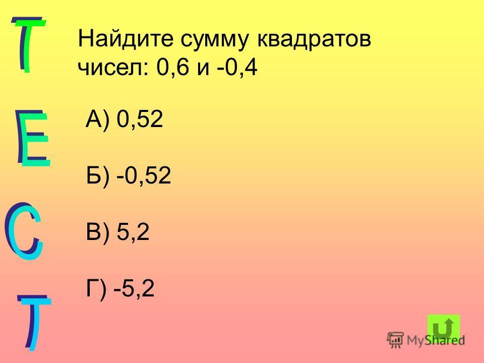Найдите сумму квадратов чисел: 0,6 и -0,4 А) 0,52 Б) -0,52 В) 5,2 Г) -5,2