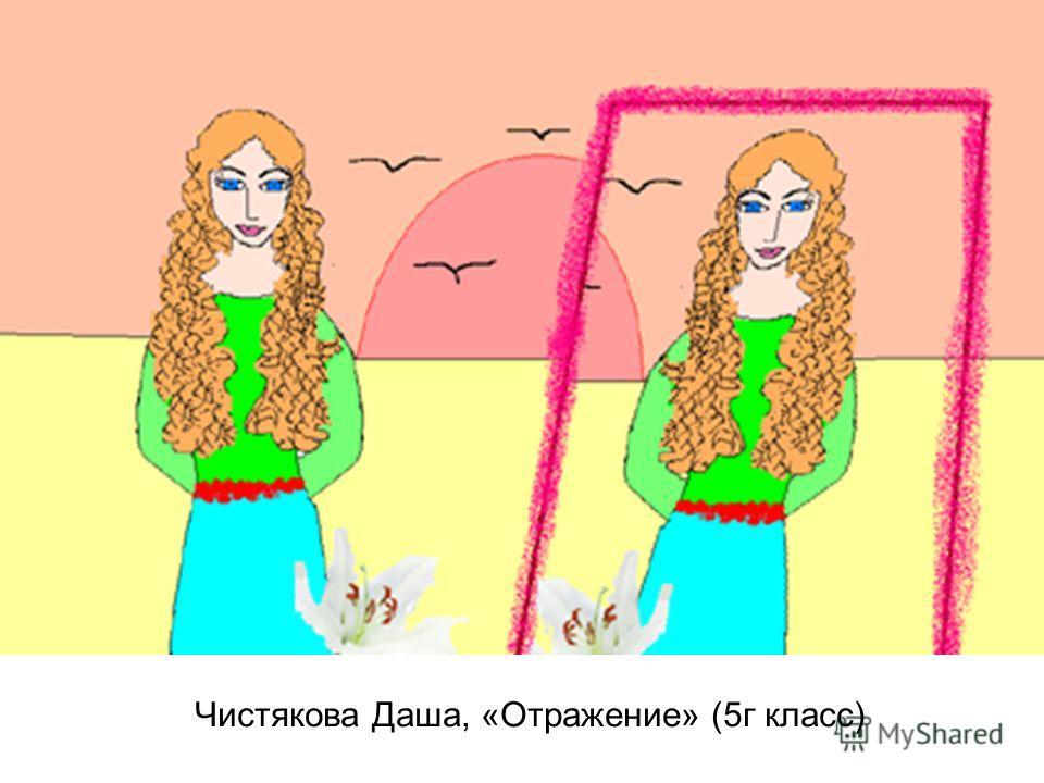 Чистякова Даша, «Отражение» (5г класс)