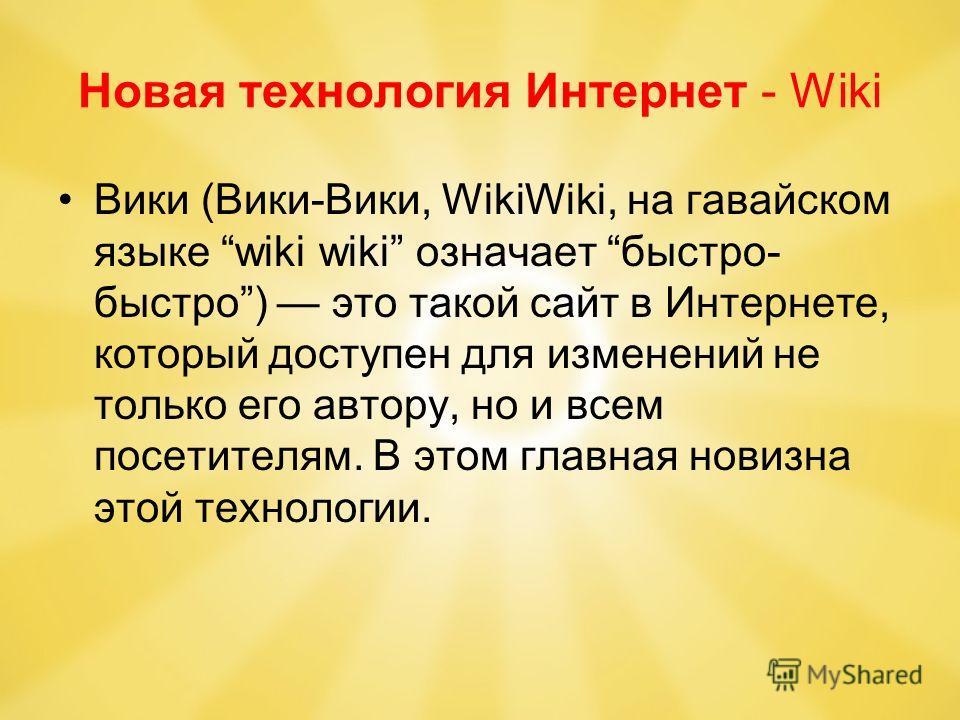 Новая технология Интернет - Wiki Вики (Вики-Вики, WikiWiki, на гавайском языке wiki wiki означает быстро- быстро) это такой сайт в Интернете, который доступен для изменений не только его автору, но и всем посетителям. В этом главная новизна этой техн