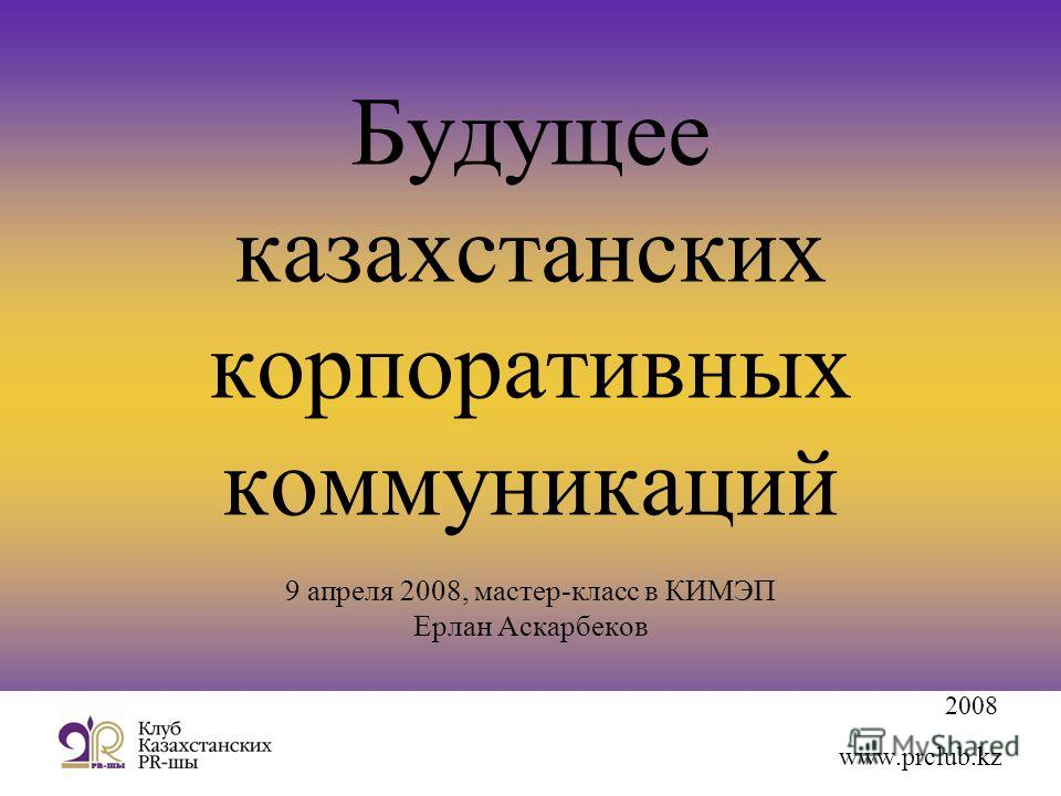 2008 www.prclub.kz Будущее казахстанских корпоративных коммуникаций 9 апреля 2008, мастер-класс в КИМЭП Ерлан Аскарбеков