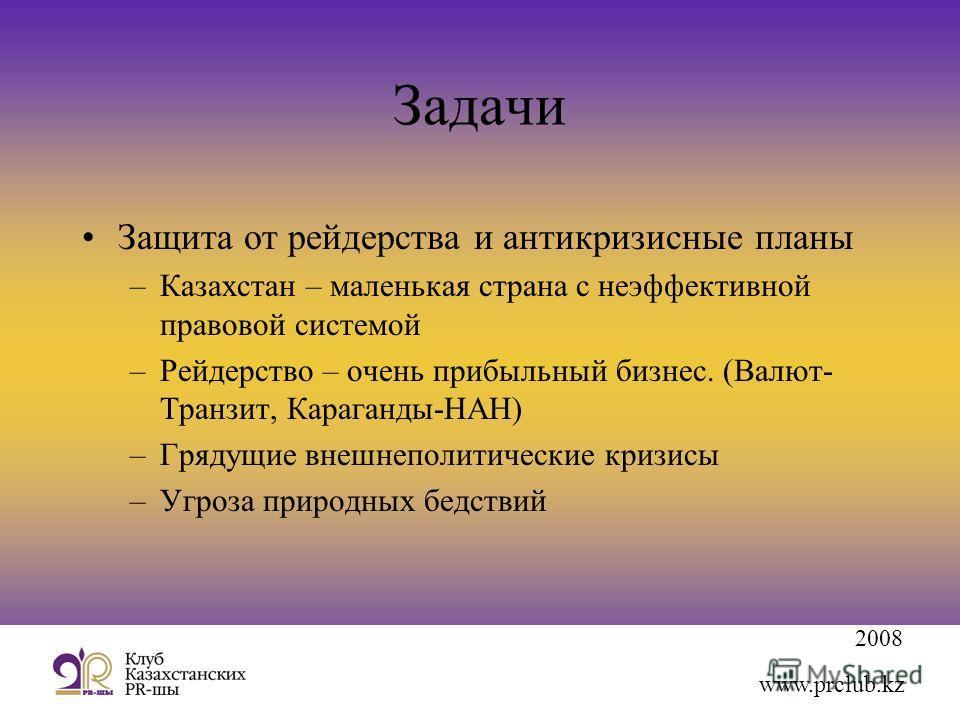 2008 www.prclub.kz Задачи Защита от рейдерства и антикризисные планы –Казахстан – маленькая страна с неэффективной правовой системой –Рейдерство – очень прибыльный бизнес. (Валют- Транзит, Караганды-НАН) –Грядущие внешнеполитические кризисы –Угроза п