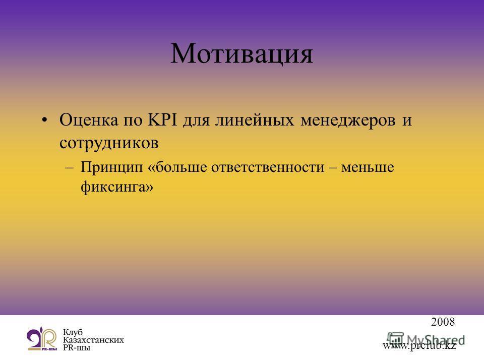 2008 www.prclub.kz Мотивация Оценка по KPI для линейных менеджеров и сотрудников –Принцип «больше ответственности – меньше фиксинга»