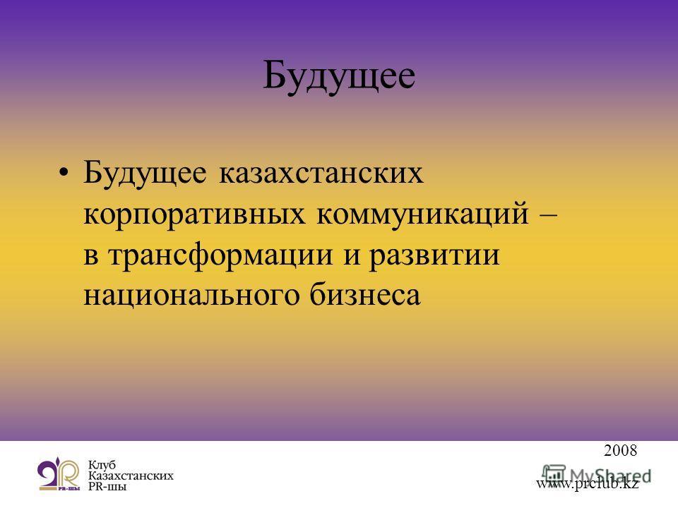 2008 www.prclub.kz Будущее Будущее казахстанских корпоративных коммуникаций – в трансформации и развитии национального бизнеса