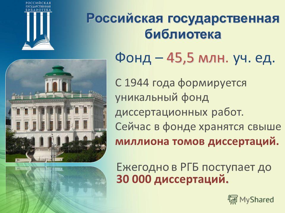 Российская государственная библиотека 45,5 млн Фонд – 45,5 млн. уч. ед. С 1944 года формируется уникальный фонд диссертационных работ. Сейчас в фонде хранятся свыше миллиона томов диссертаций.. Ежегодно в РГБ поступает до 30 000 диссертаций.