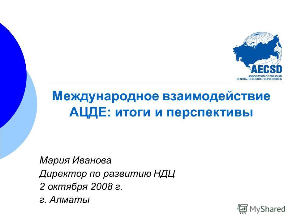 Международное взаимодействие АЦДЕ: итоги и перспективы Мария Иванова Директор по развитию НДЦ 2 октября 2008 г. г. Алматы