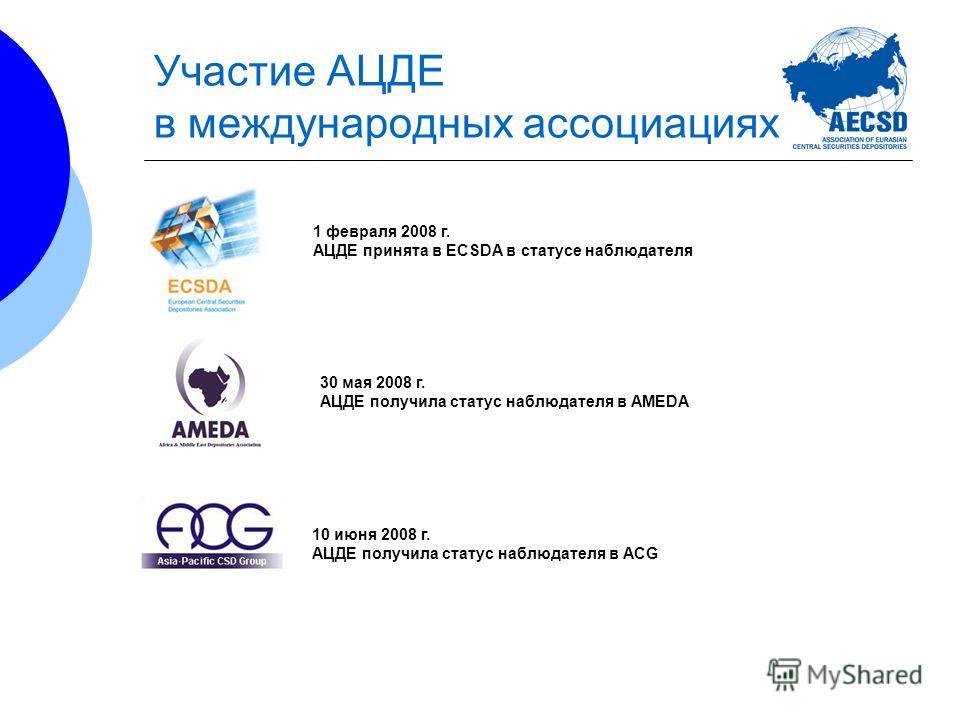 Участие АЦДЕ в международных ассоциациях 1 февраля 2008 г. АЦДЕ принята в ECSDA в статусе наблюдателя 30 мая 2008 г. АЦДЕ получила статус наблюдателя в AMEDA 10 июня 2008 г. АЦДЕ получила статус наблюдателя в ACG