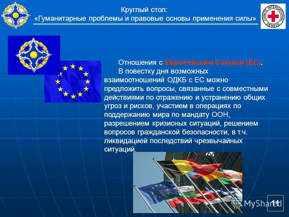 Круглый стол: «Гуманитарные проблемы и правовые основы применения силы» Отношения с Европейским Союзом (ЕС). В повестку дня возможных взаимоотношений ОДКБ с ЕС можно предложить вопросы, связанные с совместными действиями по отражению и устранению общ