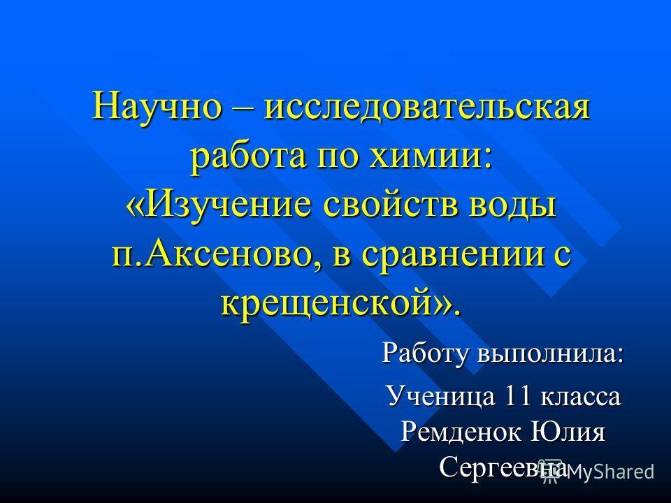 Научно – исследовательская работа по химии: «Изучение свойств воды п.Аксеново, в сравнении с крещенской». Работу выполнила: Ученица 11 класса Ремденок Юлия Сергеевна