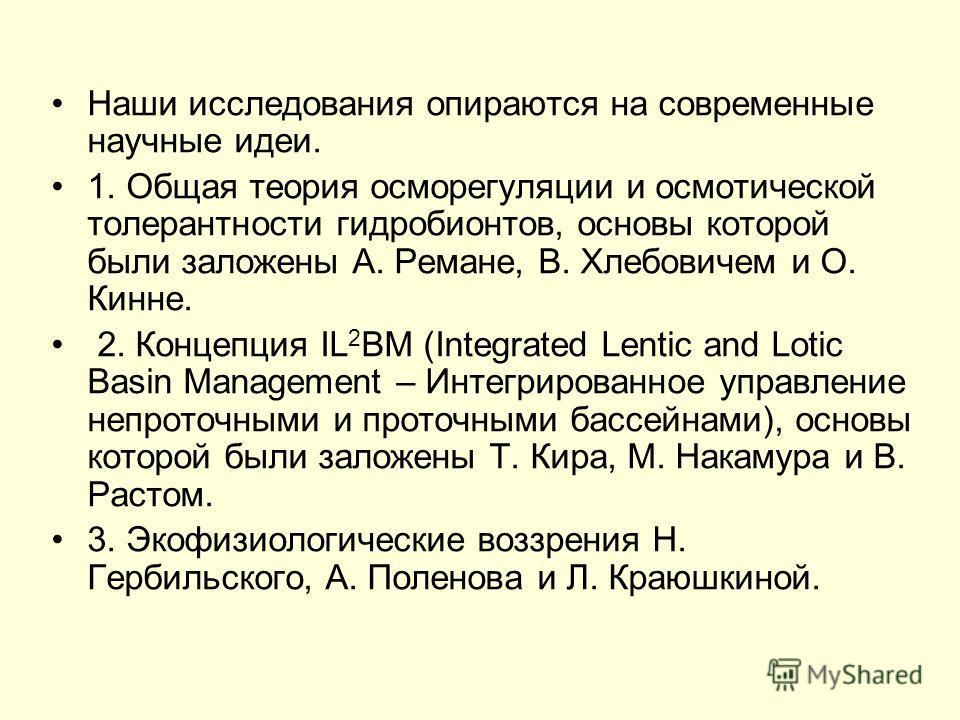 Наши исследования опираются на современные научные идеи. 1. Общая теория осморегуляции и осмотической толерантности гидробионтов, основы которой были заложены А. Ремане, В. Хлебовичем и О. Кинне. 2. Концепция IL 2 BM (Integrated Lentic and Lotic Basi