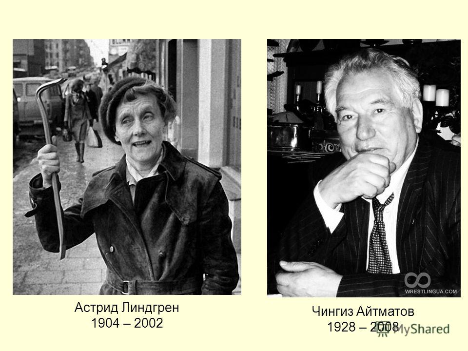 Астрид Линдгрен 1904 – 2002 Чингиз Айтматов 1928 – 2008