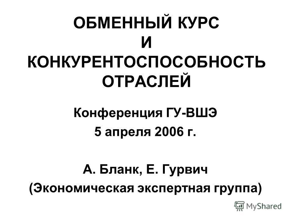 ОБМЕННЫЙ КУРС И КОНКУРЕНТОСПОСОБНОСТЬ ОТРАСЛЕЙ Конференция ГУ-ВШЭ 5 апреля 2006 г. А. Бланк, Е. Гурвич (Экономическая экспертная группа)