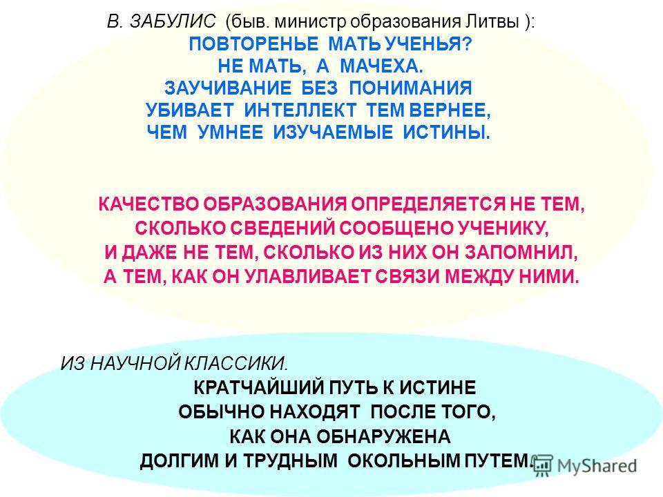 В. ЗАБУЛИС (быв. министр образования Литвы ): ПОВТОРЕНЬЕ МАТЬ УЧЕНЬЯ? НЕ МАТЬ, А МАЧЕХА. ЗАУЧИВАНИЕ БЕЗ ПОНИМАНИЯ УБИВАЕТ ИНТЕЛЛЕКТ ТЕМ ВЕРНЕЕ, ЧЕМ УМНЕЕ ИЗУЧАЕМЫЕ ИСТИНЫ. ИЗ НАУЧНОЙ КЛАССИКИ. КРАТЧАЙШИЙ ПУТЬ К ИСТИНЕ ОБЫЧНО НАХОДЯТ ПОСЛЕ ТОГО, КАК О