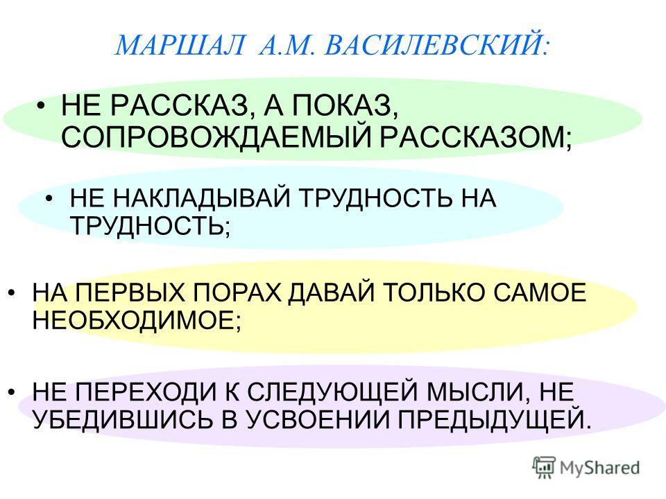МАРШАЛ А.М. ВАСИЛЕВСКИЙ: НЕ РАССКАЗ, А ПОКАЗ, СОПРОВОЖДАЕМЫЙ РАССКАЗОМ; НЕ ПЕРЕХОДИ К СЛЕДУЮЩЕЙ МЫСЛИ, НЕ УБЕДИВШИСЬ В УСВОЕНИИ ПРЕДЫДУЩЕЙ. НЕ НАКЛАДЫВАЙ ТРУДНОСТЬ НА ТРУДНОСТЬ; НА ПЕРВЫХ ПОРАХ ДАВАЙ ТОЛЬКО САМОЕ НЕОБХОДИМОЕ;