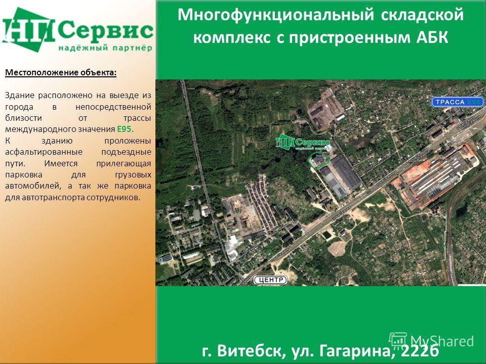 г. Витебск, ул. Гагарина, 222б Местоположение объекта: Здание расположено на выезде из города в непосредственной близости от трассы международного значения Е95. К зданию проложены асфальтированные подъездные пути. Имеется прилегающая парковка для гру
