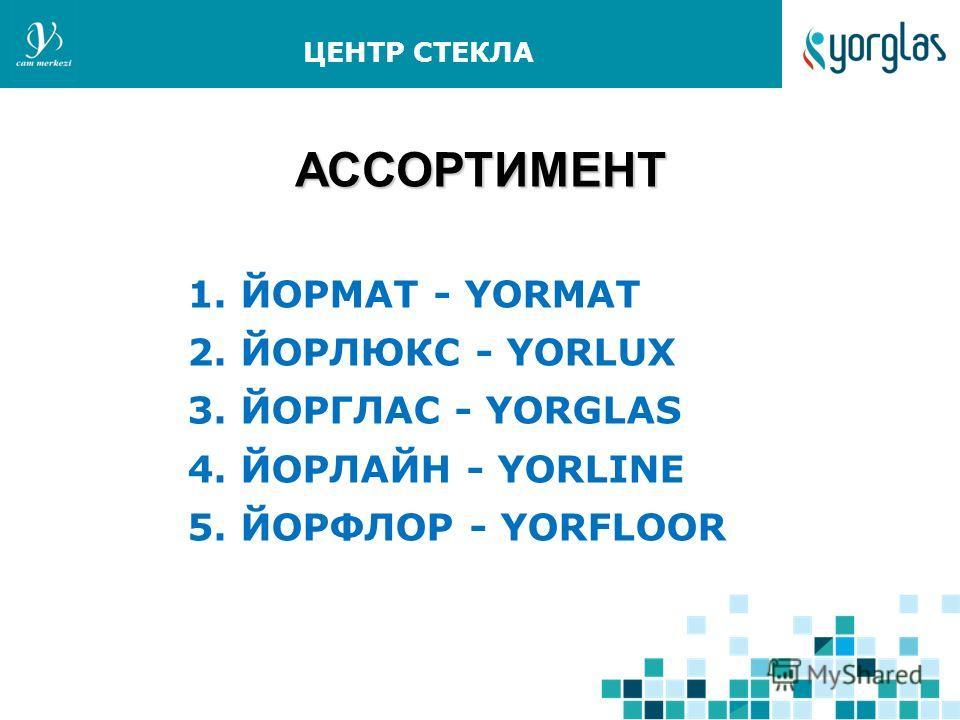 АССОРТИМЕНТ АССОРТИМЕНТ 1. ЙОРМАТ - YORMAT 2. ЙОРЛЮКС - YORLUX 3. ЙОРГЛАС - YORGLAS 4. ЙОРЛАЙН - YORLINE 5. ЙОРФЛОР - YORFLOOR