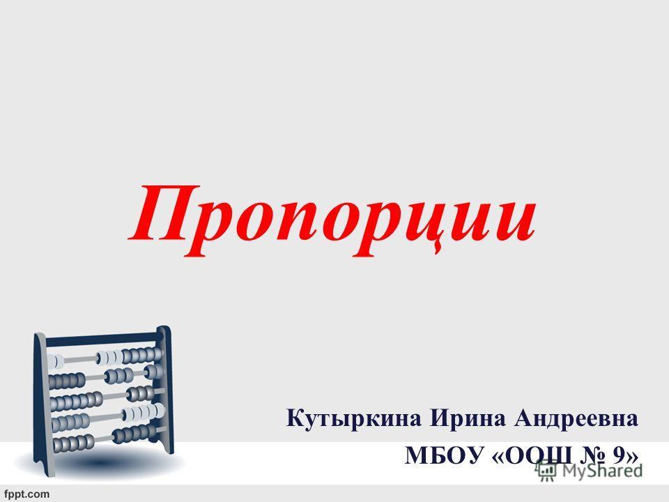 Пропорции Кутыркина Ирина Андреевна МБОУ «ООШ 9»