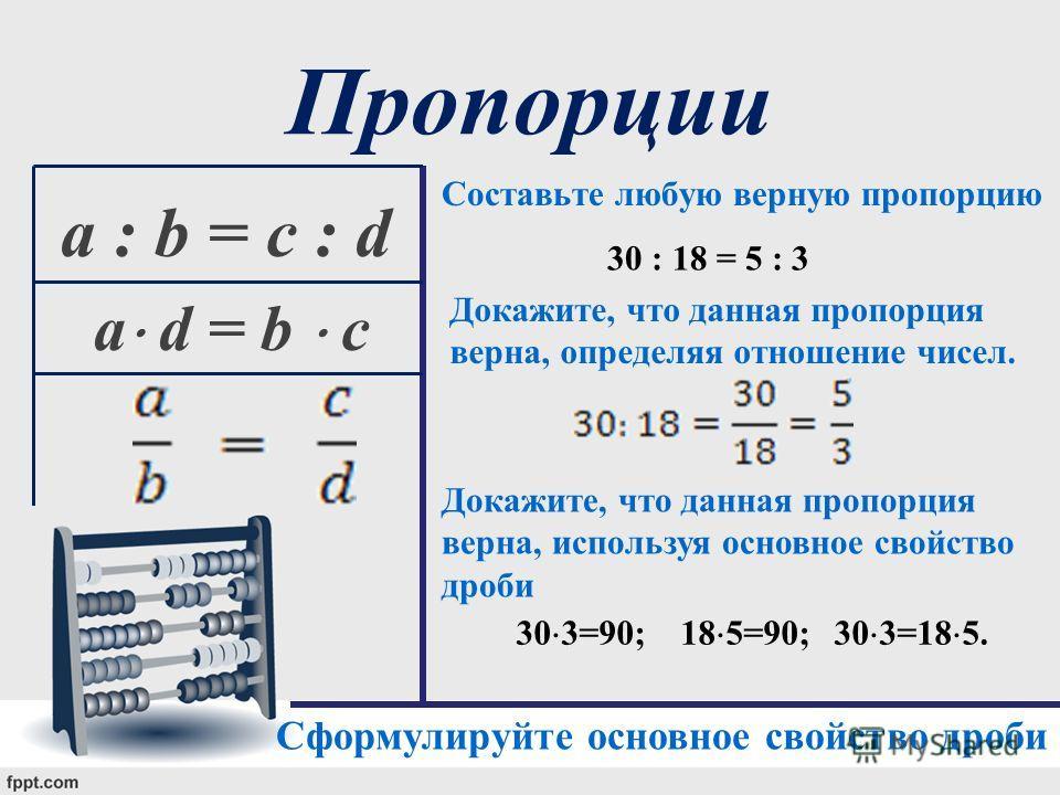 Пропорции Составьте любую верную пропорцию a : b = c : d a d = b c 30 : 18 = 5 : 3 Докажите, что данная пропорция верна, определяя отношение чисел. Докажите, что данная пропорция верна, используя основное свойство дроби 30 3=90; 18 5=90;30 3=18 5. Сф