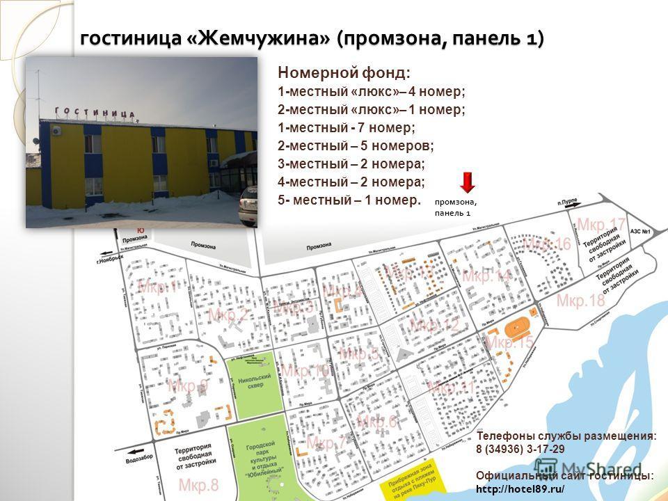 гостиница « Жемчужина » ( промзона, панель 1) Телефоны службы размещения: 8 (34936) 3-17-29 Официальный сайт гостиницы: http://hotel89.ru/ Номерной фонд: 1-местный «люкс»– 4 номер; 2-местный «люкс»– 1 номер; 1-местный - 7 номер; 2-местный – 5 номеров