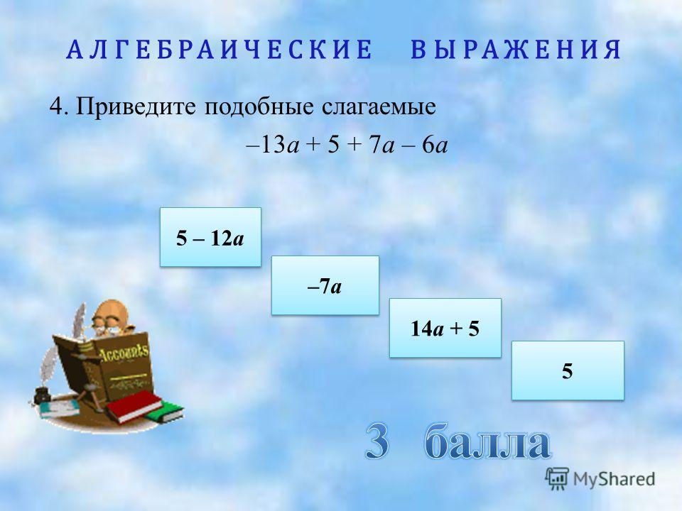АЛГЕБРАИЧЕСКИЕ ВЫРАЖЕНИЯ 4. Приведите подобные слагаемые –13а + 5 + 7а – 6а 5 – 12а 5 – 12а 14а + 5 14а + 5 –7а –7а 5 5