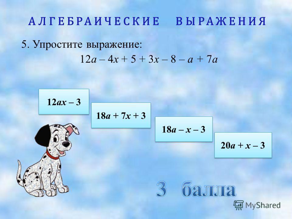 АЛГЕБРАИЧЕСКИЕ ВЫРАЖЕНИЯ 5. Упростите выражение: 12а – 4х + 5 + 3х – 8 – а + 7а 12ах – 3 12ах – 3 18а – х – 3 18а – х – 3 18а + 7х + 3 18а + 7х + 3 20а + х – 3 20а + х – 3