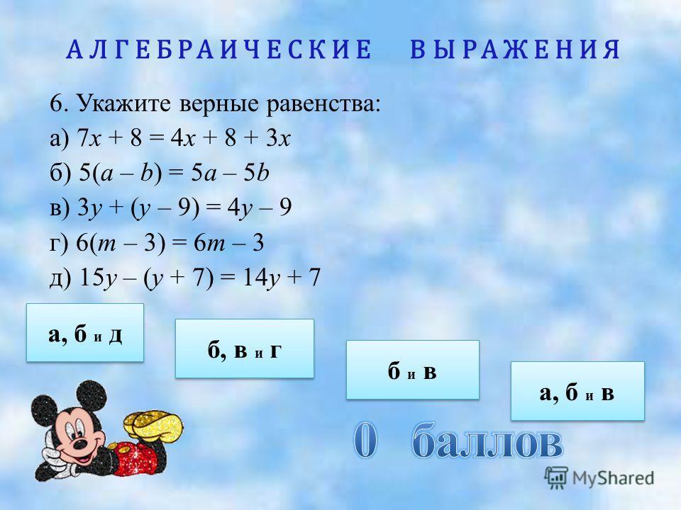 АЛГЕБРАИЧЕСКИЕ ВЫРАЖЕНИЯ 6. Укажите верные равенства: а) 7х + 8 = 4х + 8 + 3х б) 5(а – b) = 5а – 5b в) 3у + (у – 9) = 4у – 9 г) 6(т – 3) = 6т – 3 д) 15у – (у + 7) = 14у + 7 а, б и д а, б и д б и в б и в б, в и г б, в и г а, б и в а, б и в
