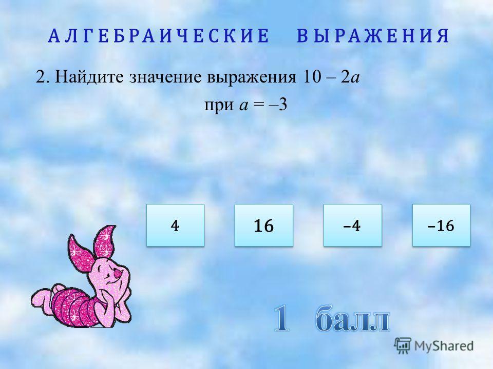АЛГЕБРАИЧЕСКИЕ ВЫРАЖЕНИЯ 2. Найдите значение выражения 10 – 2а при а = –3 4 4 –4 16 –16