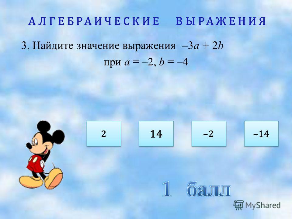 АЛГЕБРАИЧЕСКИЕ ВЫРАЖЕНИЯ 3. Найдите значение выражения –3а + 2b при а = –2, b = –4 2 2 –2 14 –14
