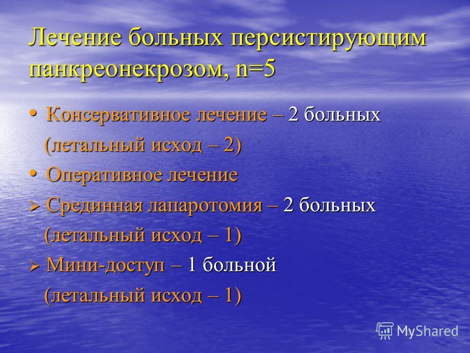 Лечение больных персистирующим панкреонекрозом, n=5 Консервативное лечение – 2 больных Консервативное лечение – 2 больных (летальный исход – 2) (летальный исход – 2) Оперативное лечение Оперативное лечение Срединная лапаротомия – 2 больных Срединная