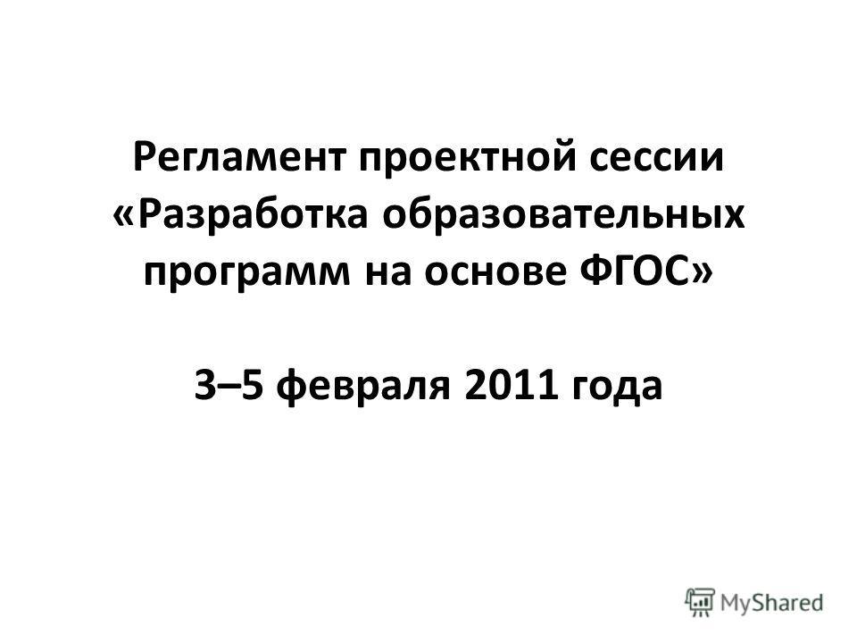 Регламент проектной сессии «Разработка образовательных программ на основе ФГОС» 3–5 февраля 2011 года