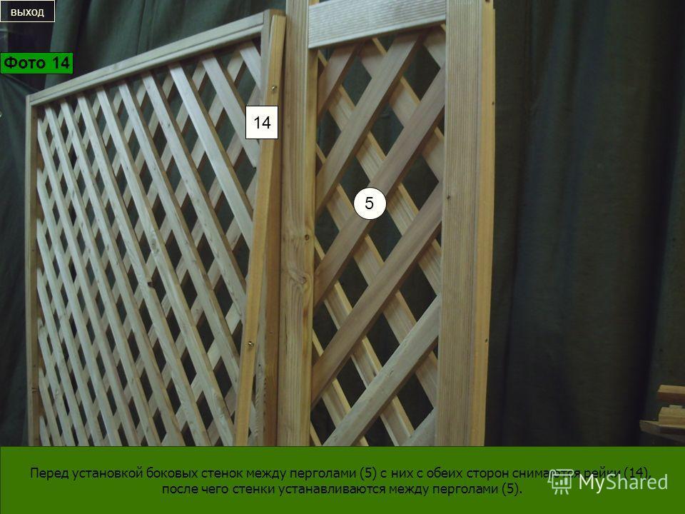 Перед установкой боковых стенок между перголами (5) с них с обеих сторон снимаются рейки (14), после чего стенки устанавливаются между перголами (5). 5 14 выход Фото 14