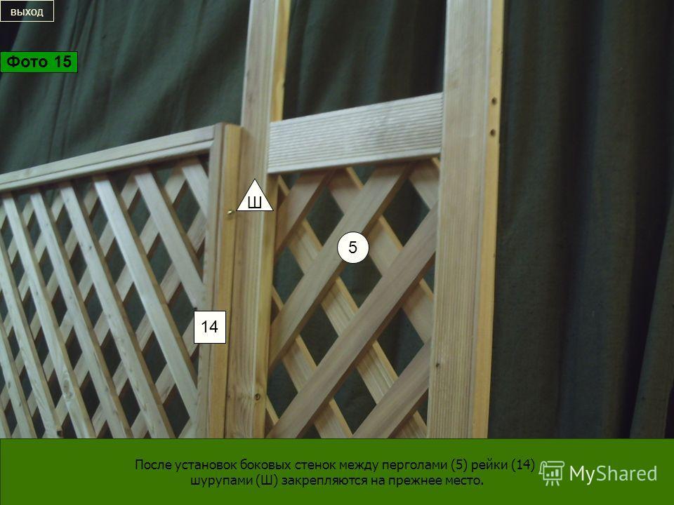 5 14 Ш После установок боковых стенок между перголами (5) рейки (14) шурупами (Ш) закрепляются на прежнее место. выход Фото 15
