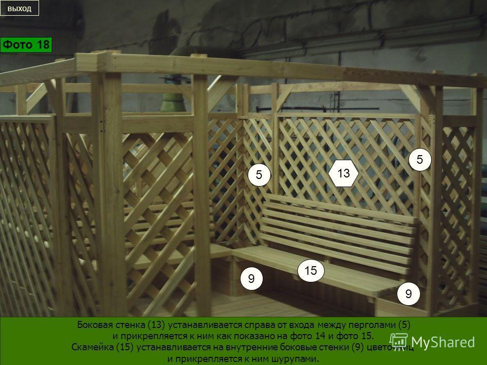 15 13 9 9 5 5 Боковая стенка (13) устанавливается справа от входа между перголами (5) и прикрепляется к ним как показано на фото 14 и фото 15. Скамейка (15) устанавливается на внутренние боковые стенки (9) цветочниц и прикрепляется к ним шурупами. вы