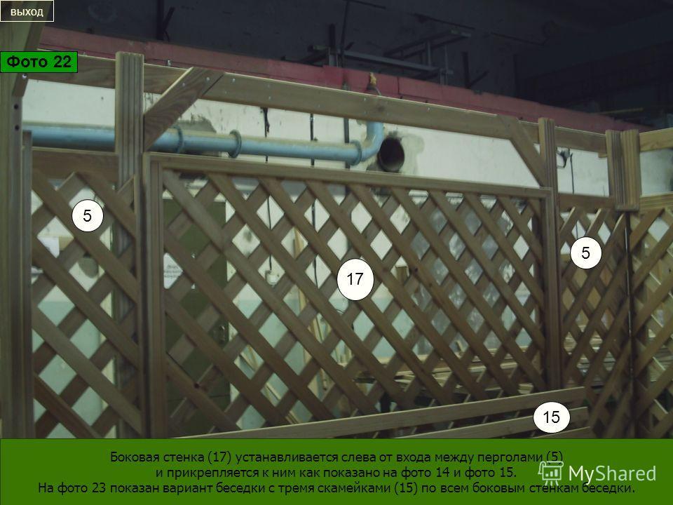 17 5 5 15 Боковая стенка (17) устанавливается слева от входа между перголами (5) и прикрепляется к ним как показано на фото 14 и фото 15. На фото 23 показан вариант беседки с тремя скамейками (15) по всем боковым стенкам беседки. выход Фото 22