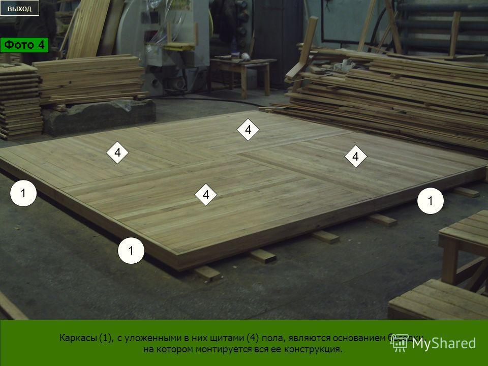 1 1 1 4 4 4 4 Каркасы (1), с уложенными в них щитами (4) пола, являются основанием беседки, на котором монтируется вся ее конструкция. выход Фото 4