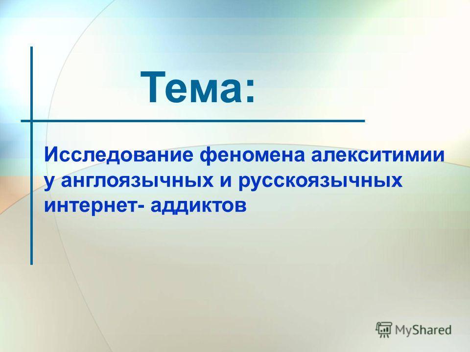 Тема: Исследование феномена алекситимии у англоязычных и русскоязычных интернет- аддиктов