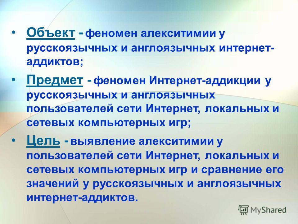 Объект - феномен алекситимии у русскоязычных и англоязычных интернет- аддиктов; Предмет - феномен Интернет-аддикции у русскоязычных и англоязычных пользователей сети Интернет, локальных и сетевых компьютерных игр; Цель - выявление алекситимии у польз