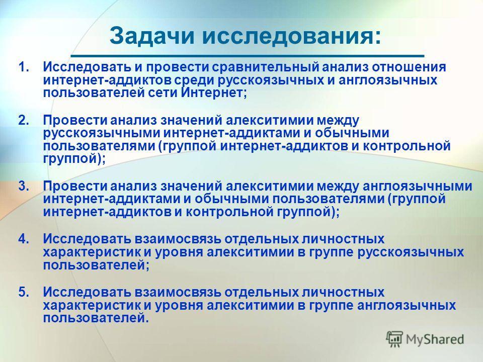 Задачи исследования: 1. Исследовать и провести сравнительный анализ отношения интернет-аддиктов среди русскоязычных и англоязычных пользователей сети Интернет; 2.Провести анализ значений алекситимии между русскоязычными интернет-аддиктами и обычными
