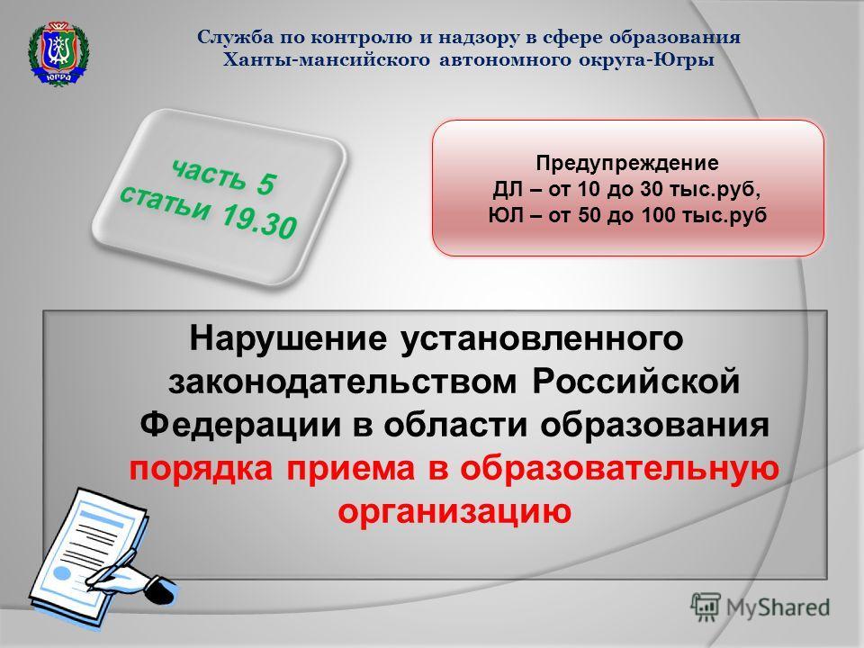 Нарушение установленного законодательством Российской Федерации в области образования порядка приема в образовательную организацию Служба по контролю и надзору в сфере образования Ханты-мансийского автономного округа-Югры Предупреждение ДЛ – от 10 до