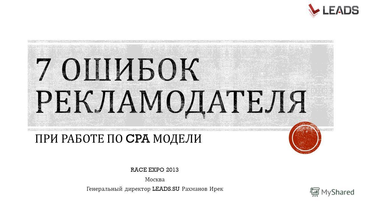 ПРИ РАБОТЕ ПО CPA МОДЕЛИ RACE EXPO 2013 Москва Генеральный директор LEADS.SU Рахманов Ирек