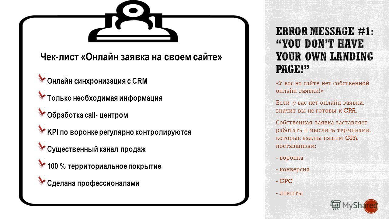 « У вас на сайте нет собственной онлайн заявки !» Если у вас нет онлайн заявки, значит вы не готовы к CPA. Собственная заявка заставляет работать и мыслить терминами, которые важны вашим CPA поставщикам : - воронка - конверсия - CPC - лимиты Чек-лист