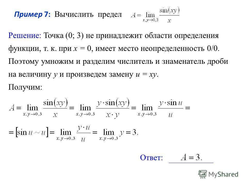 Пример 7: Вычислить предел Решение: Точка (0; 3) не принадлежит области определения функции, т. к. при х = 0, имеет место неопределенность 0/0. Поэтому умножим и разделим числитель и знаменатель дроби на величину у и произведем замену u = xy. Получим