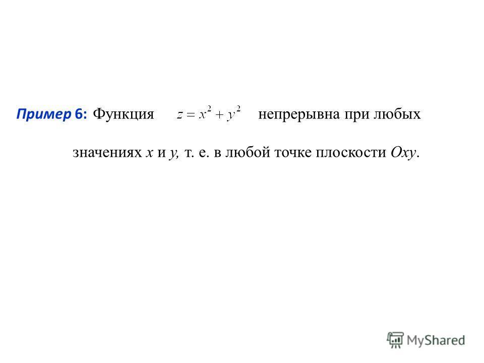 Пример 6: Функциянепрерывна при любых значениях х и у, т. е. в любой точке плоскости Оху.