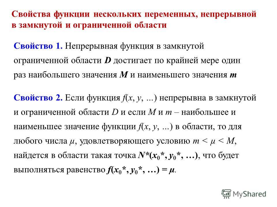 Свойства функции нескольких переменных, непрерывной в замкнутой и ограниченной области Свойство 1. Непрерывная функция в замкнутой ограниченной области D достигает по крайней мере один раз наибольшего значения М и наименьшего значения m Свойство 2. Е