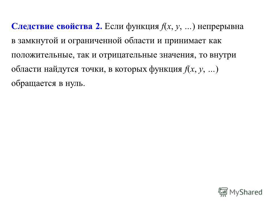Следствие свойства 2. Если функция f(x, y, …) непрерывна в замкнутой и ограниченной области и принимает как положительные, так и отрицательные значения, то внутри области найдутся точки, в которых функция f(x, y, …) обращается в нуль.