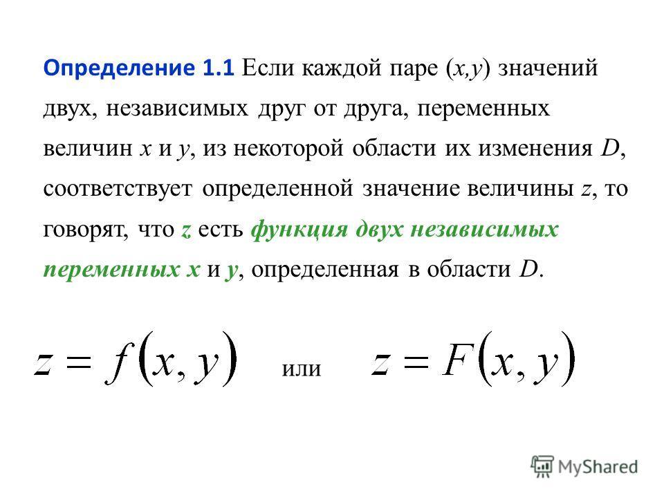 Определение 1.1 Если каждой паре (x,y) значений двух, независимых друг от друга, переменных величин x и y, из некоторой области их изменения D, соответствует определенной значение величины z, то говорят, что z есть функция двух независимых переменных