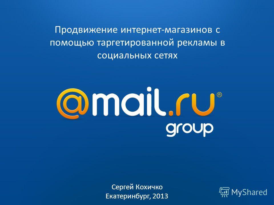 2009 2010 Продвижение интернет-магазинов с помощью таргетированной рекламы в социальных сетях Сергей Кохичко Екатеринбург, 2013
