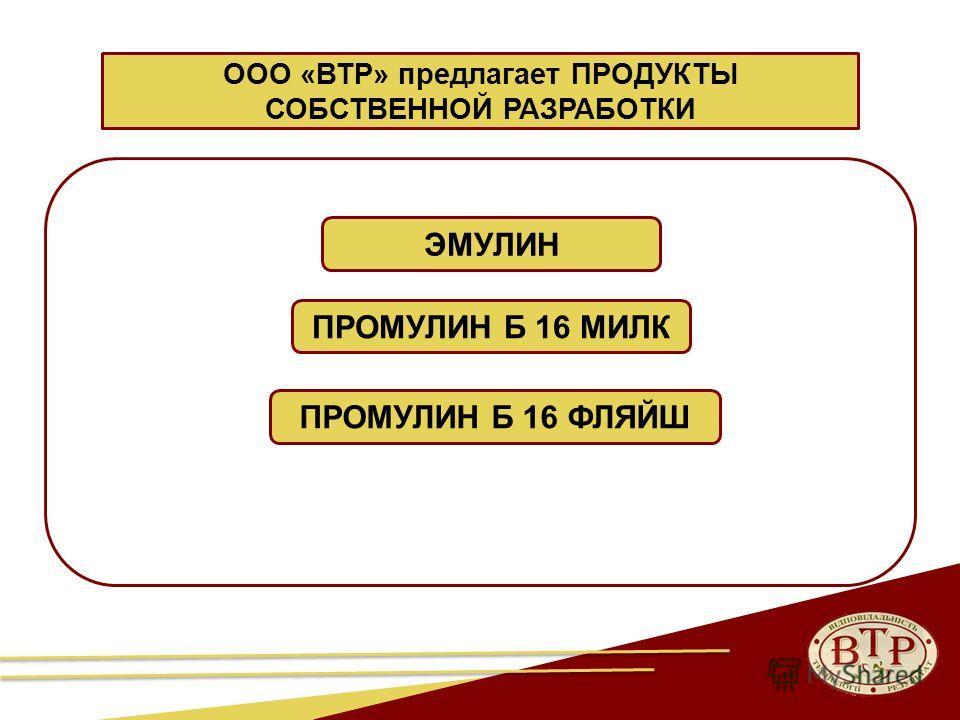 3 ЭМУЛИН ПРОМУЛИН Б 16 МИЛК ПРОМУЛИН Б 16 ФЛЯЙШ ООО «ВТР» предлагает ПРОДУКТЫ СОБСТВЕННОЙ РАЗРАБОТКИ