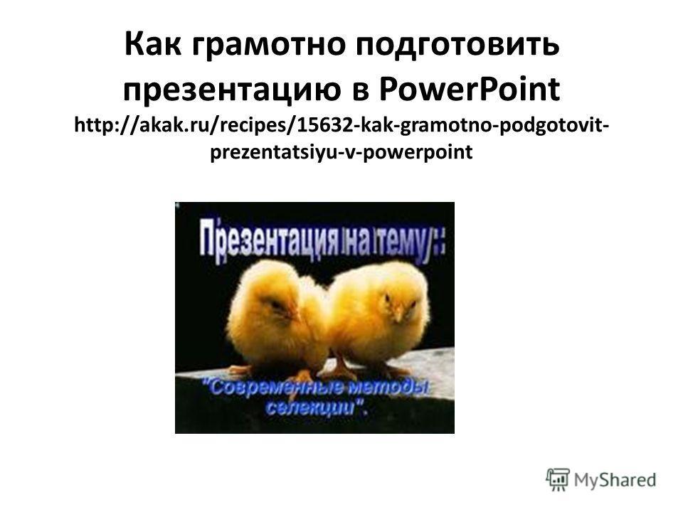 Как грамотно подготовить презентацию в PowerPoint http://akak.ru/recipes/15632-kak-gramotno-podgotovit- prezentatsiyu-v-powerpoint