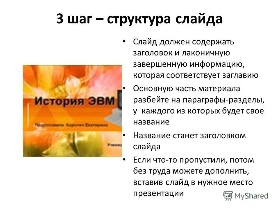 3 шаг – структура слайда Слайд должен содержать заголовок и лаконичную завершенную информацию, которая соответствует заглавию Основную часть материала разбейте на параграфы-разделы, у каждого из которых будет свое название Название станет заголовком
