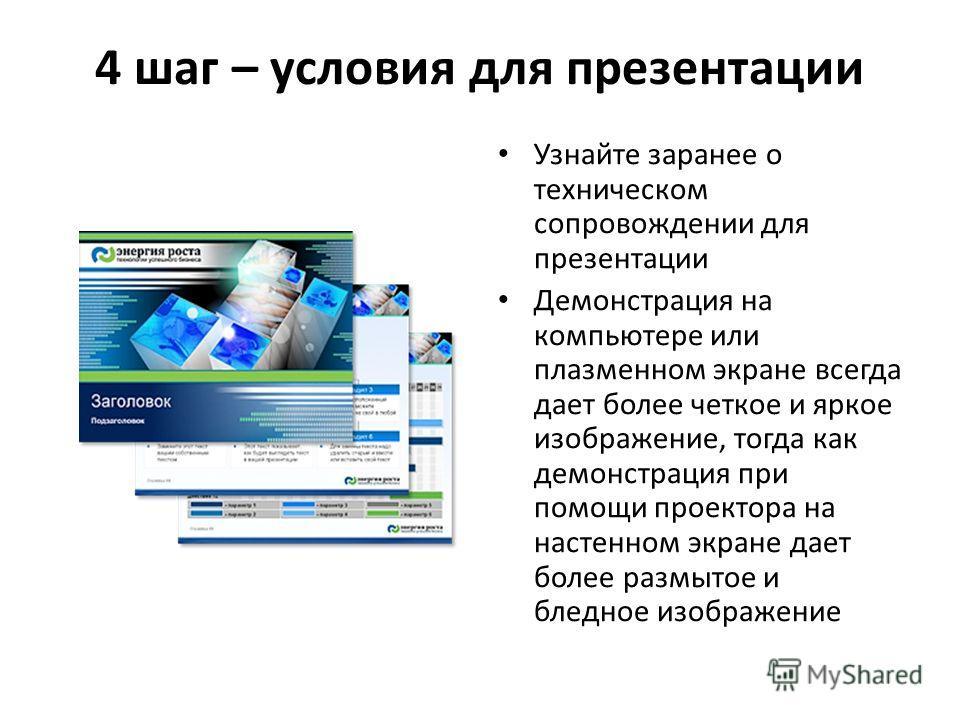 4 шаг – условия для презентации Узнайте заранее о техническом сопровождении для презентации Демонстрация на компьютере или плазменном экране всегда дает более четкое и яркое изображение, тогда как демонстрация при помощи проектора на настенном экране